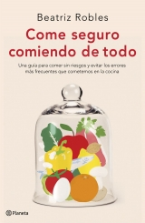 Come seguro comiendo de todo. Beatriz Robles. Editorial Planeta.